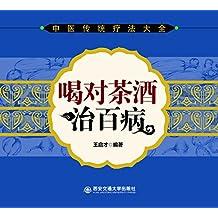 喝对茶酒治百病 (中医传统疗法大全)