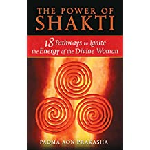 The Power of Shakti: 18 Pathways to Ignite the Energy of the Divine Woman (English Edition)
