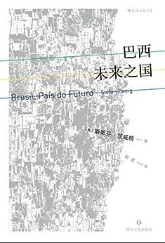 """""""巴西:未来之国(德语文学巨匠茨威格的传奇杰作,了解巴西的百科全书,寄托着一个理想主义者绝望前的天真与热忱。)"""",作者:[斯蒂芬·茨威格]"""