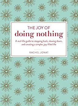 """The Joy of Doing Nothing: A Real-Life Guide to Stepping Back, Slowing Down, and Creating a Simpler, Joy-Filled Life (English Edition)"",作者:[Jonat, Rachel]"