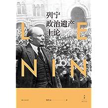 """列宁政治遗产十论 (列宁既不是""""神"""",更不是""""鬼"""",而是一个""""人"""",一个有血有肉,有坚强意志、刚毅性格,有崇高理想、优良品德,又有错误、缺点的""""伟人"""")"""