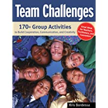Team Challenges: 170+ Group Activities to Build Cooperation, Communication, and Creativity: 170+ Group Activities to Build Co-Operation, Communications and Creativity (English Edition)