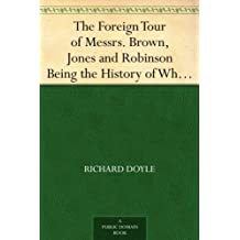 The Foreign Tour of Messrs. Brown, Jones and Robinson Being the History of What They Saw, and Did, in Belgium, Germany, Switzerland & Italy. (English Edition)