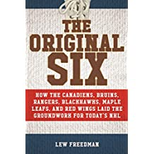 The Original Six: How the Canadiens, Bruins, Rangers, Blackhawks, Maple Leafs, and Red Wings Laid the Groundwork for Today?s National Hockey League (English Edition)
