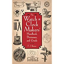 The Watch & Clock Makers' Handbook, Dictionary, and Guide (English Edition)
