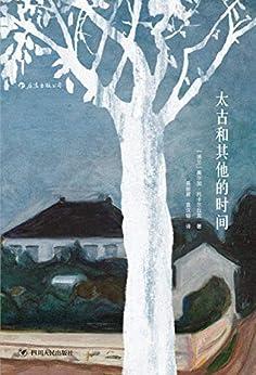 """""""太古和其他的时间(诺贝尔文学奖得主,波兰文学女王奥尔加·托卡尔丘克成名作,魔幻现实主义拼贴出历史的斑斓大梦。)"""",作者:[奥尔加·托卡尔丘克]"""