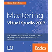Mastering Visual Studio 2017: Build windows apps using WPF and UWP, accelerate cloud development with Azure, explore NuGet, and more (English Edition)