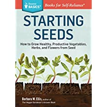 Starting Seeds: How to Grow Healthy, Productive Vegetables, Herbs, and Flowers from Seed. A Storey BASICS® Title (English Edition)