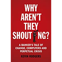 Why Aren't They Shouting?: A Banker's Tale of Change, Computers and Perpetual Crisis (English Edition)