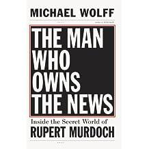 The Man Who Owns the News: Inside the Secret World of Rupert Murdoch (English Edition)