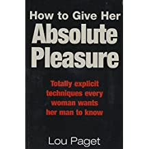 How To Give Her Absolute Pleasure: Totally explicit techniques every woman wants her man to know (English Edition)