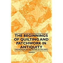 The Beginnings of Quilting and Patchwork in Antiquity - Two Articles on the History of the Craft (English Edition)