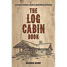 The Log Cabin Book: A Complete Builder's Guide to Small Homes and Shelters (English Edition)