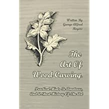 The Art of Wood Carving - Practical Hints to Amateurs, and a Short History of the Art (English Edition)