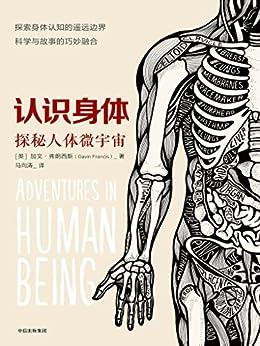 """""""认识身体:探索人体微宇宙(一部罕见的人体构造散文,带你看见""""医生眼中的人体微宇宙"""",还有那些我们天天使用却一知半解的身体内部秘密)"""",作者:[加文·弗朗西斯]"""
