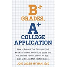 B+ Grades, A+ College Application: How to Present Your Strongest Self, Write a Standout Admissions Essay, and Get Into the Perfect School for You (English Edition)