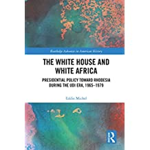 The White House and White Africa: Presidential Policy Toward Rhodesia During the UDI Era, 1965-1979 (Routledge Advances in American History Book 9) (English Edition)