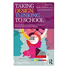 Taking Design Thinking to School: How the Technology of Design Can Transform Teachers, Learners, and Classrooms (English Edition)