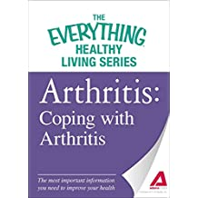 Arthritis: Coping with Arthritis: The most important information you need to improve your health (The Everything® Healthy Living Series) (English Edition)