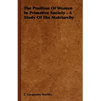 The Position Of Woman In Primative Society - A Study Of The Matriarchy