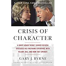 Crisis of Character: A White House Secret Service Officer Discloses His Firsthand Experience with Hillary, Bill, and How They Operate (English Edition)