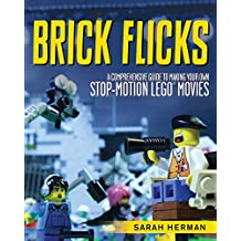 Brick Flicks: A Comprehensive Guide to Making Your Own Stop-Motion LEGO Movies (English Edition)