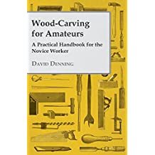 Wood-Carving for Amateurs - A Practical Handbook for the Novice Worker (English Edition)