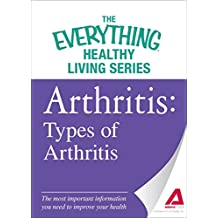 Arthritis: Types of Arthritis: The most important information you need to improve your health (The Everything® Healthy Living Series) (English Edition)