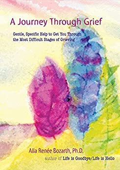 """A Journey Through Grief: Gentle, Specific Help to Get You Through the Most Difficult Stages of Grieving (English Edition)"",作者:[Alla Renee Bozarth]"