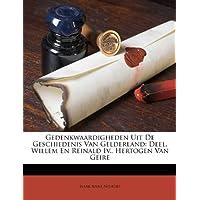 Gedenkwaardigheden Uit de Geschiedenis Van Gelderland: Deel. Willem En Reinald IV., Hertogen Van Geire