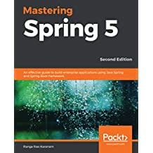 Mastering Spring 5: An effective guide to build enterprise applications using Java Spring and Spring Boot framework, 2nd Edition (English Edition)