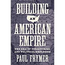Building an American Empire: The Era of Territorial and Political Expansion (Princeton Studies in American Politics: Historical, International, and Comparative Perspectives Book 156) (English Edition)