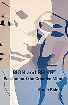 """""""Bion and Being: Passion and the Creative Mind (English Edition)"""",作者:[Reiner, Annie]"""