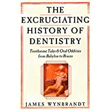 The Excruciating History of Dentistry: Toothsome Tales & Oral Oddities from Babylon to Braces (English Edition)