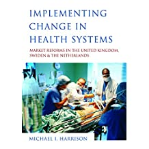 Implementing Change in Health Systems: Market Reforms in the United Kingdom, Sweden and The Netherlands (English Edition)