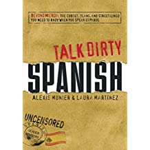 Talk Dirty Spanish: Beyond Mierda:  The curses, slang, and street lingo you need to Know when you speak espanol (English Edition)