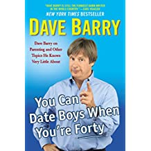You Can Date Boys When You're Forty: Dave Barry on Parenting and Other Topics He Knows Very Little About (English Edition)
