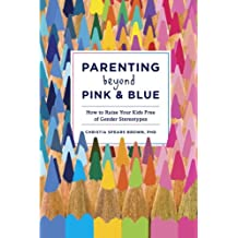 Parenting Beyond Pink & Blue: How to Raise Your Kids Free of Gender Stereotypes (English Edition)
