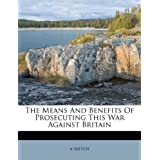 The Means and Benefits of Prosecuting This War Against Britain