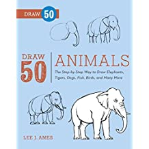 Draw 50 Animals: The Step-by-Step Way to Draw Elephants, Tigers, Dogs, Fish, Birds, and Many More (English Edition)