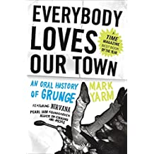 Everybody Loves Our Town: An Oral History of Grunge (English Edition)