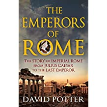 Emperors of Rome: The Story of Imperial Rome from Julius Caesar to the Last Emperor (English Edition)