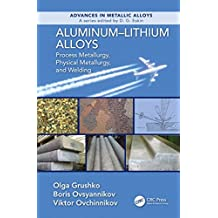 Aluminum-Lithium Alloys: Process Metallurgy, Physical Metallurgy, and Welding (Advances in Metallic Alloys Book 8) (English Edition)