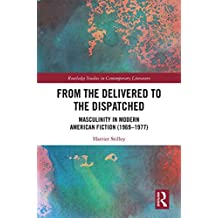 From the Delivered to the Dispatched: Masculinity in Modern American Fiction (1969-1977) (Routledge Studies in Contemporary Literature Book 26) (English Edition)
