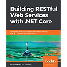 Building RESTful Web Services with .NET Core: Developing Distributed Web Services to improve scalability with .NET Core 2.0 and ASP.NET Core 2.0 (English Edition)