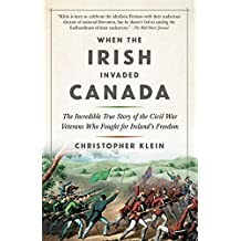 When the Irish Invaded Canada: The Incredible True Story of the Civil War Veterans Who Fought for Ireland's Freedom (English Edition)