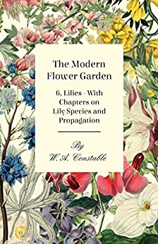 """The Modern Flower Garden - 6. Lilies - With Chapters on Lily Species and Propagation (English Edition)"",作者:[Constable, W. A.]"