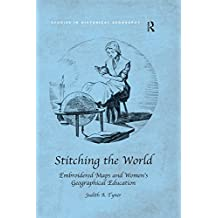 Stitching the World: Embroidered Maps and Women's Geographical Education (Studies in Historical Geography) (English Edition)