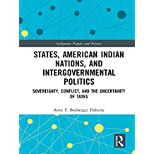 States, American Indian Nations, and Intergovernmental Politics: Sovereignty, Conflict, and the Uncertainty of Taxes (Indigenous Peoples and Politics) (English Edition)