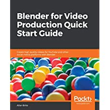 Blender for Video Production Quick Start Guide: Create high quality videos for YouTube and other social media platforms with Blender (English Edition)